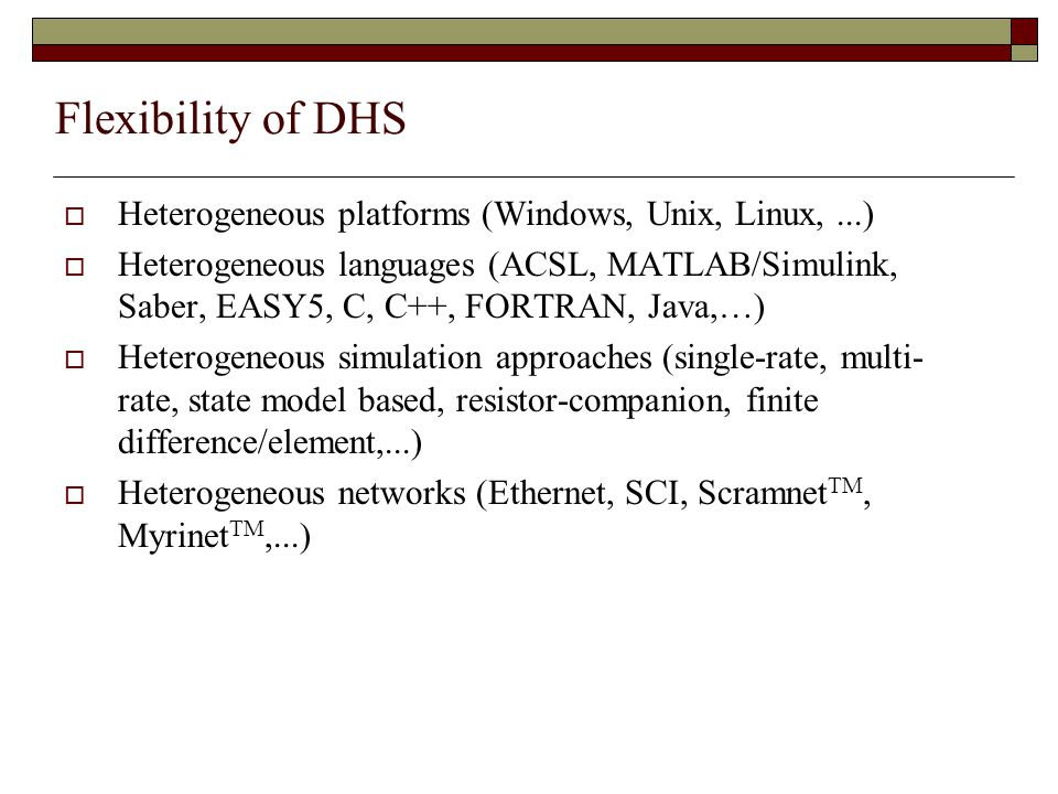 Flexibility of DHS  Heterogeneous platforms (Windows, Unix, Linux,...)  Heterogeneous languages (ACSL, MATLAB/Simulink, Saber, EASY5, C, C++, FORTRAN, Java,…)  Heterogeneous simulation approaches (single-rate, multi- rate, state model based, resistor-companion, finite difference/element,...)  Heterogeneous networks (Ethernet, SCI, Scramnet TM, Myrinet TM,...)