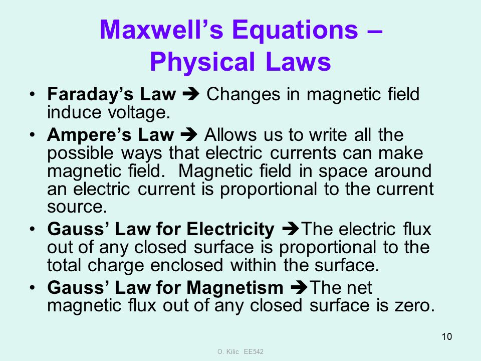 O. Kilic EE542 10 Maxwell's Equations – Physical Laws Faraday's Law  Changes in magnetic field induce voltage. Ampere's Law  Allows us to write all
