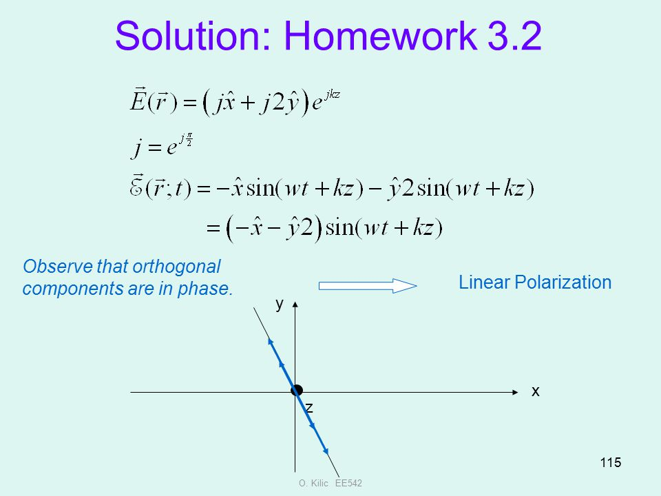 O. Kilic EE542 115 Solution: Homework 3.2 Observe that orthogonal components are in phase. Linear Polarization x y z