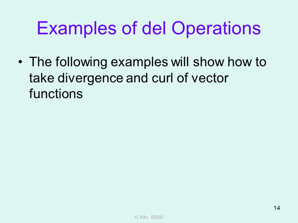 O. Kilic EE542 14 Examples of del Operations The following examples will show how to take divergence and curl of vector functions