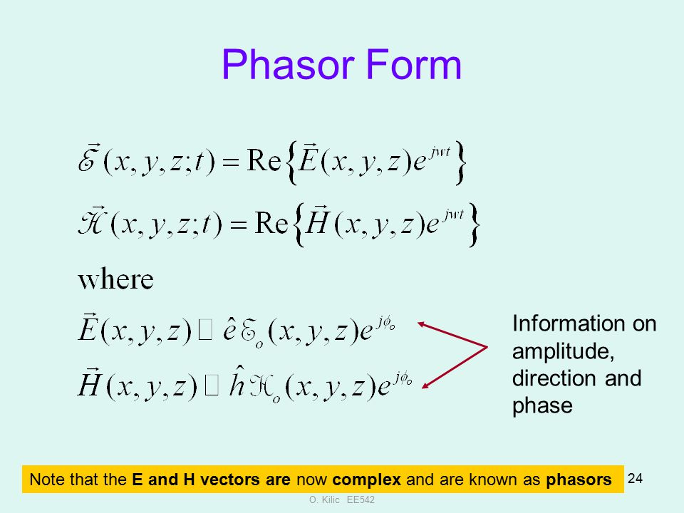 O. Kilic EE542 24 Note that the E and H vectors are now complex and are known as phasors Phasor Form Information on amplitude, direction and phase