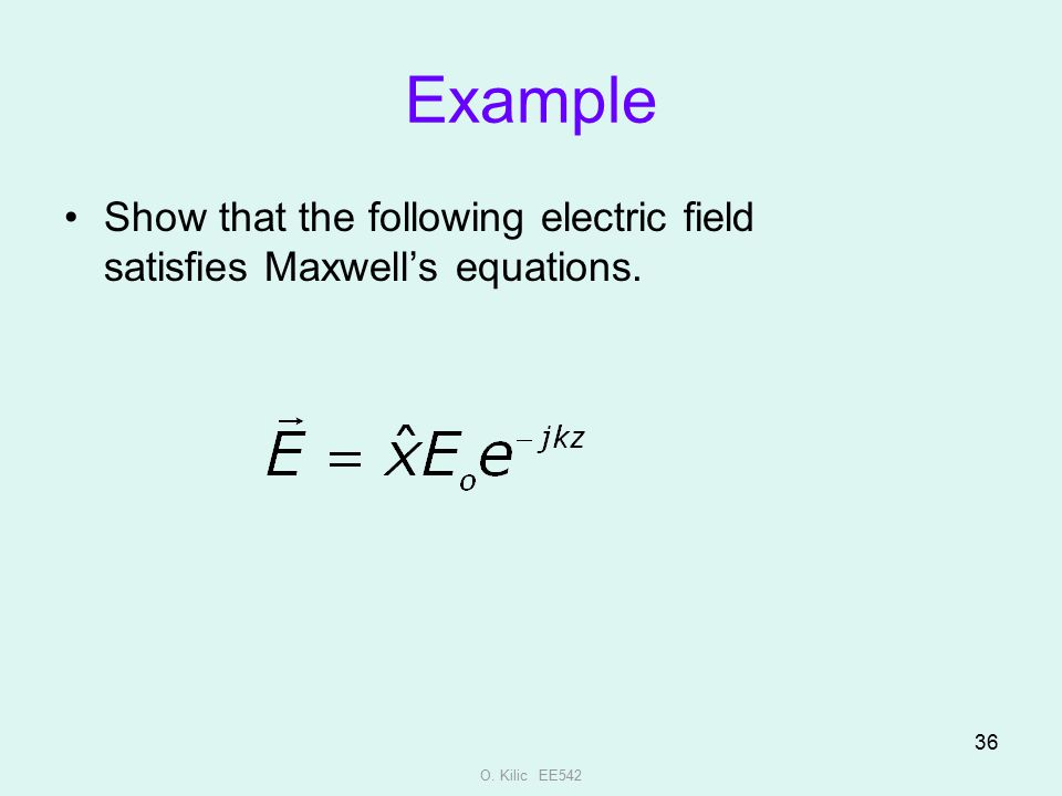 O. Kilic EE542 36 Example Show that the following electric field satisfies Maxwell's equations.