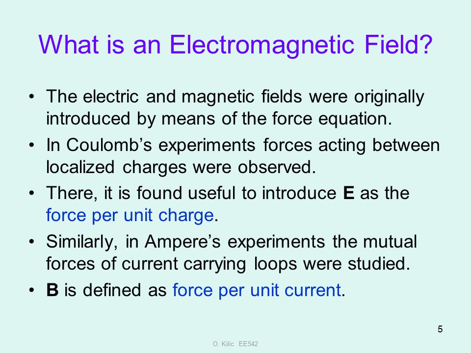 O. Kilic EE542 5 What is an Electromagnetic Field? The electric and magnetic fields were originally introduced by means of the force equation. In Coul