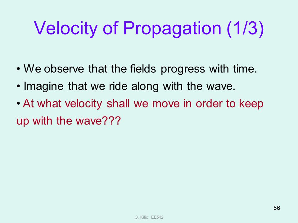 O. Kilic EE542 56 Velocity of Propagation (1/3) We observe that the fields progress with time. Imagine that we ride along with the wave. At what veloc