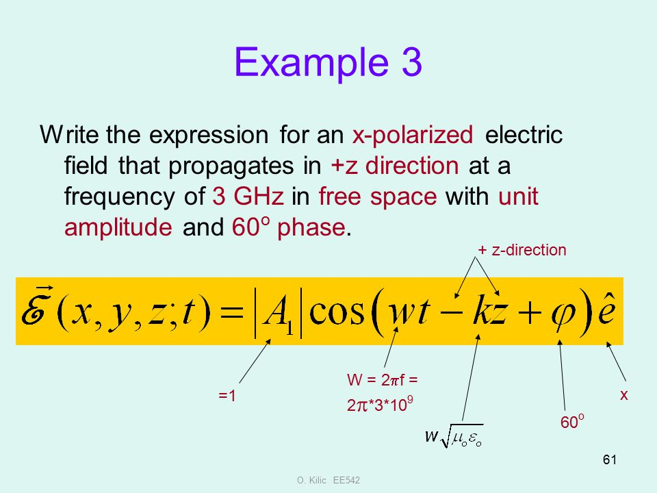 O. Kilic EE542 61 Example 3 Write the expression for an x-polarized electric field that propagates in +z direction at a frequency of 3 GHz in free spa