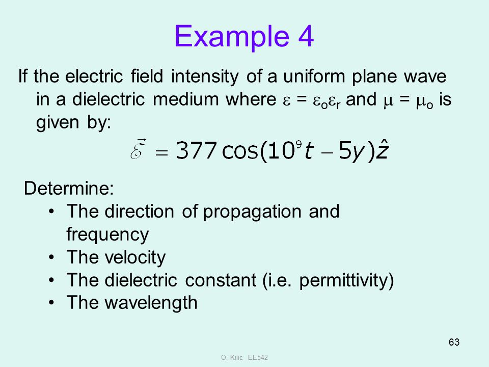 O. Kilic EE542 63 Example 4 If the electric field intensity of a uniform plane wave in a dielectric medium where  =  o  r and  =  o is given by:
