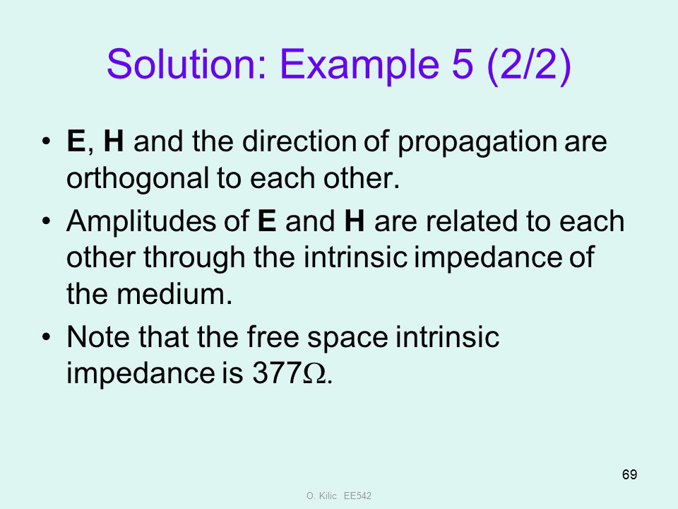 O. Kilic EE542 69 Solution: Example 5 (2/2) E, H and the direction of propagation are orthogonal to each other. Amplitudes of E and H are related to e