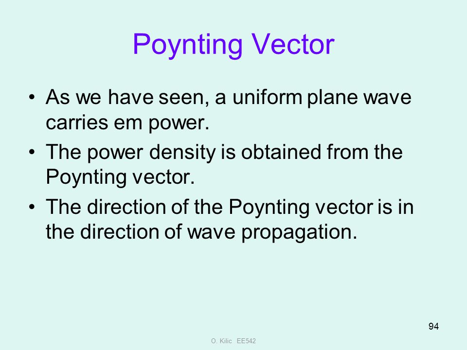 O. Kilic EE542 94 Poynting Vector As we have seen, a uniform plane wave carries em power. The power density is obtained from the Poynting vector. The