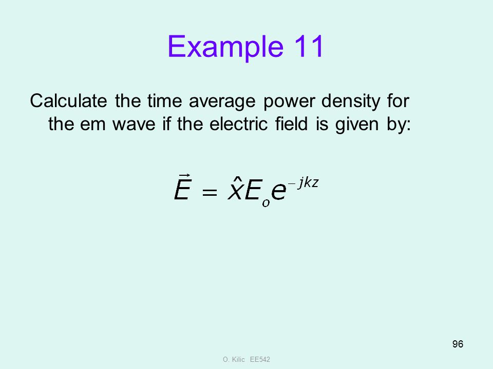 O. Kilic EE542 96 Example 11 Calculate the time average power density for the em wave if the electric field is given by: