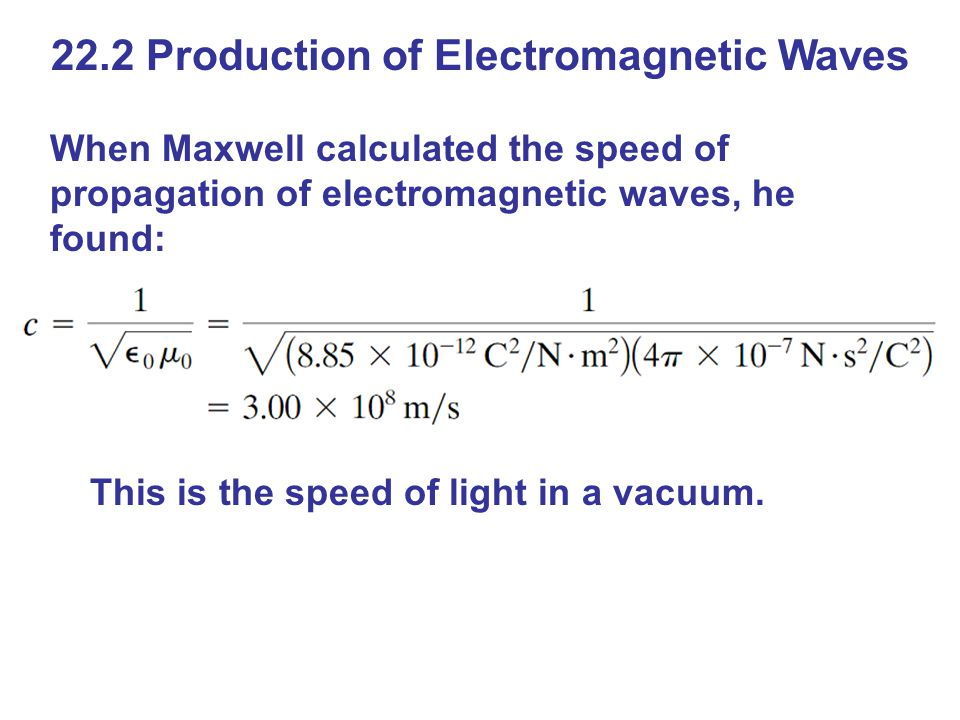 22.2 Production of Electromagnetic Waves When Maxwell calculated the speed of propagation of electromagnetic waves, he found: This is the speed of light in a vacuum.