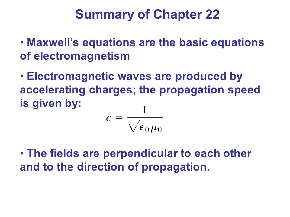 Summary of Chapter 22 Maxwell's equations are the basic equations of electromagnetism Electromagnetic waves are produced by accelerating charges; the propagation speed is given by: The fields are perpendicular to each other and to the direction of propagation.