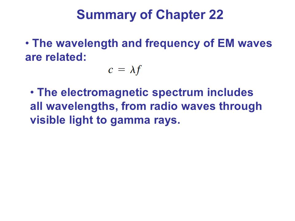 Summary of Chapter 22 The wavelength and frequency of EM waves are related: The electromagnetic spectrum includes all wavelengths, from radio waves through visible light to gamma rays.