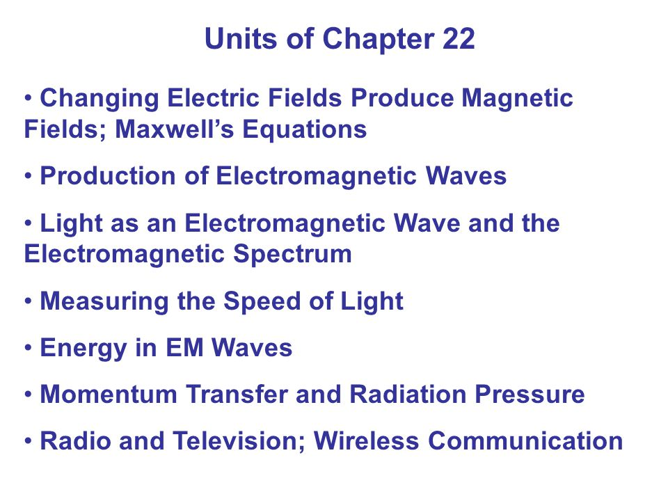 Units of Chapter 22 Changing Electric Fields Produce Magnetic Fields; Maxwell's Equations Production of Electromagnetic Waves Light as an Electromagnetic Wave and the Electromagnetic Spectrum Measuring the Speed of Light Energy in EM Waves Momentum Transfer and Radiation Pressure Radio and Television; Wireless Communication