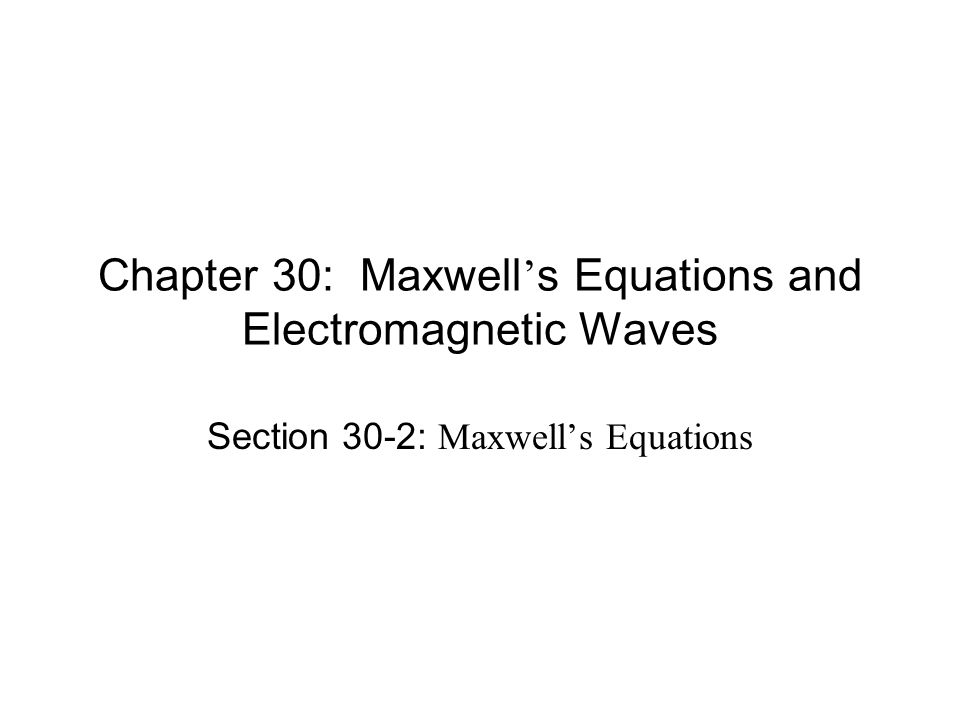 Chapter 30: Maxwell ' s Equations and Electromagnetic Waves Section 30-2: Maxwell's Equations