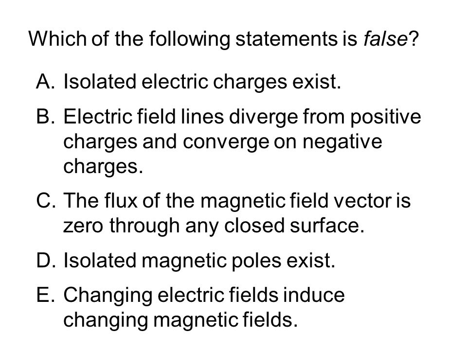 Which of the following statements is false? A.Isolated electric charges exist. B.Electric field lines diverge from positive charges and converge on ne