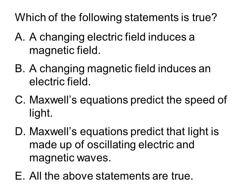 Which of the following statements is true? A.A changing electric field induces a magnetic field. B.A changing magnetic field induces an electric field
