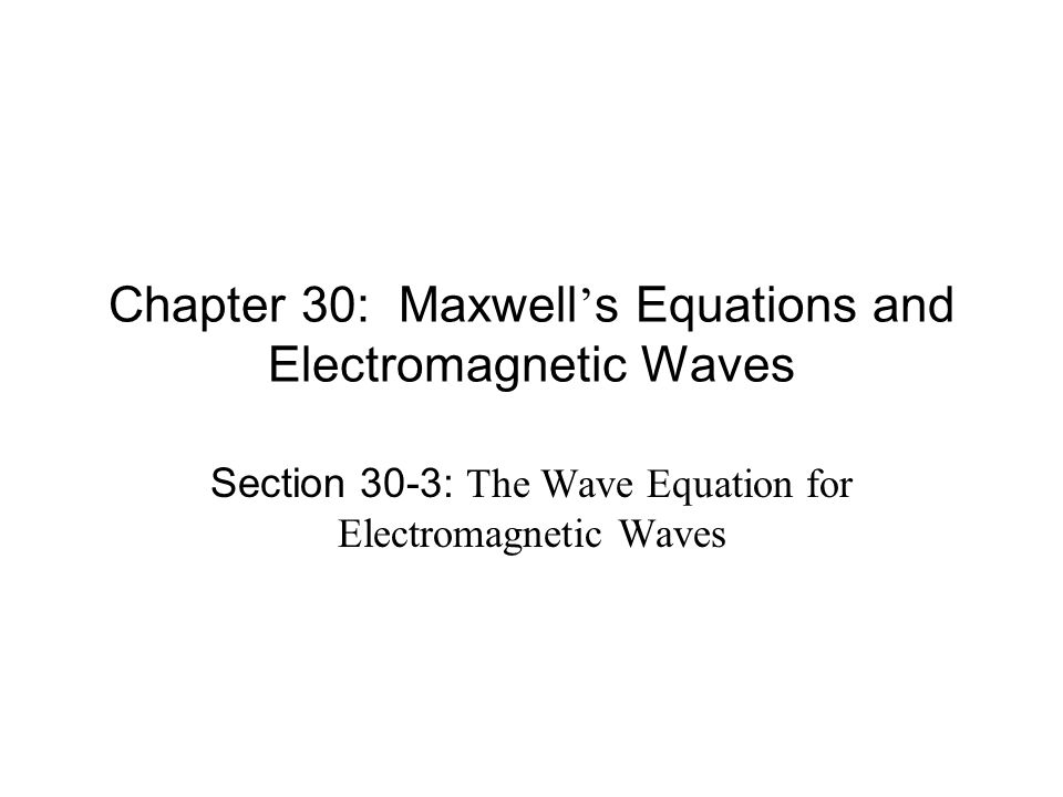 Chapter 30: Maxwell ' s Equations and Electromagnetic Waves Section 30-3: The Wave Equation for Electromagnetic Waves
