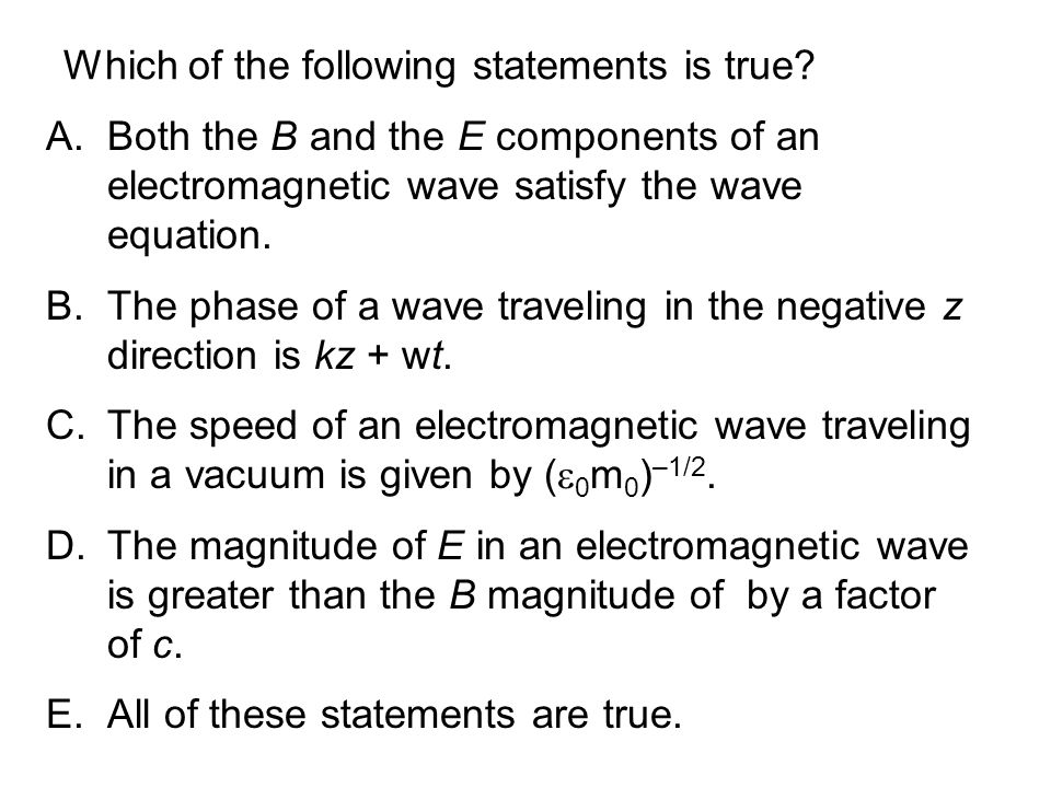Which of the following statements is true? A.Both the B and the E components of an electromagnetic wave satisfy the wave equation. B.The phase of a wa