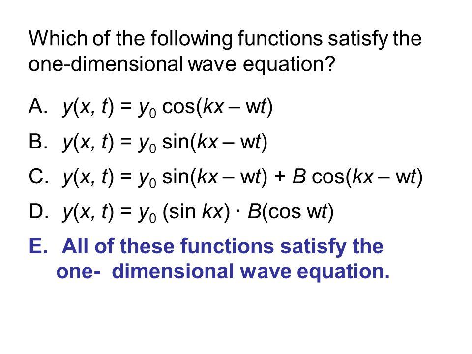 Which of the following functions satisfy the one-dimensional wave equation? A. y(x, t) = y 0 cos(kx – wt) B. y(x, t) = y 0 sin(kx – wt) C. y(x, t) = y