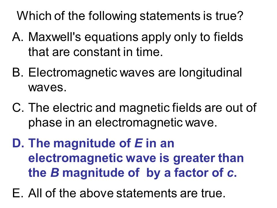 Which of the following statements is true? A.Maxwell's equations apply only to fields that are constant in time. B.Electromagnetic waves are longitudi