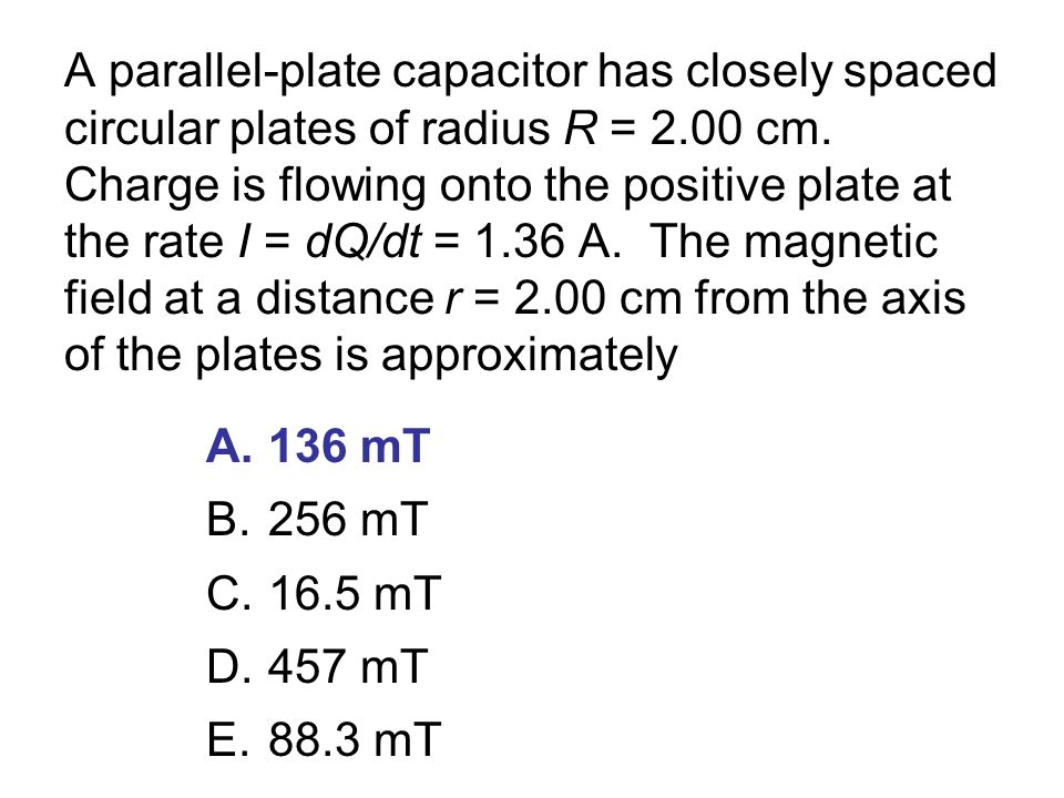 A parallel-plate capacitor has closely spaced circular plates of radius R = 2.00 cm. Charge is flowing onto the positive plate at the rate I = dQ/dt =