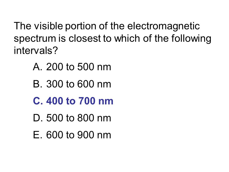 The visible portion of the electromagnetic spectrum is closest to which of the following intervals? A.200 to 500 nm B.300 to 600 nm C.400 to 700 nm D.