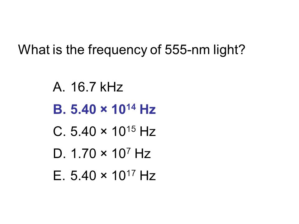 What is the frequency of 555-nm light? A.16.7 kHz B.5.40 × 10 14 Hz C.5.40 × 10 15 Hz D.1.70 × 10 7 Hz E.5.40 × 10 17 Hz