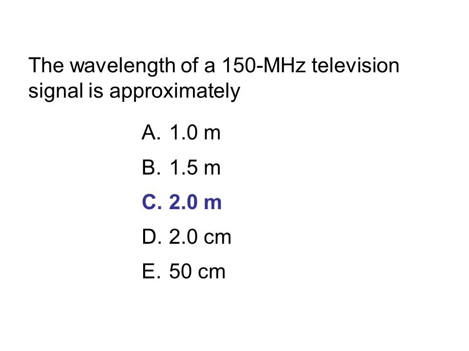 The wavelength of a 150-MHz television signal is approximately A.1.0 m B.1.5 m C.2.0 m D.2.0 cm E.50 cm