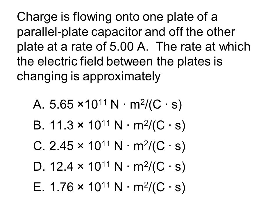 Charge is flowing onto one plate of a parallel-plate capacitor and off the other plate at a rate of 5.00 A. The rate at which the electric field betwe