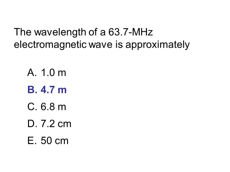 The wavelength of a 63.7-MHz electromagnetic wave is approximately A.1.0 m B.4.7 m C.6.8 m D.7.2 cm E.50 cm