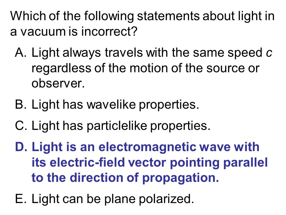 Which of the following statements about light in a vacuum is incorrect? A.Light always travels with the same speed c regardless of the motion of the s