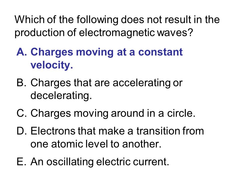 Which of the following does not result in the production of electromagnetic waves? A.Charges moving at a constant velocity. B.Charges that are acceler