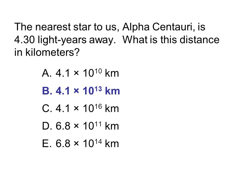 The nearest star to us, Alpha Centauri, is 4.30 light-years away. What is this distance in kilometers? A.4.1 × 10 10 km B.4.1 × 10 13 km C.4.1 × 10 16