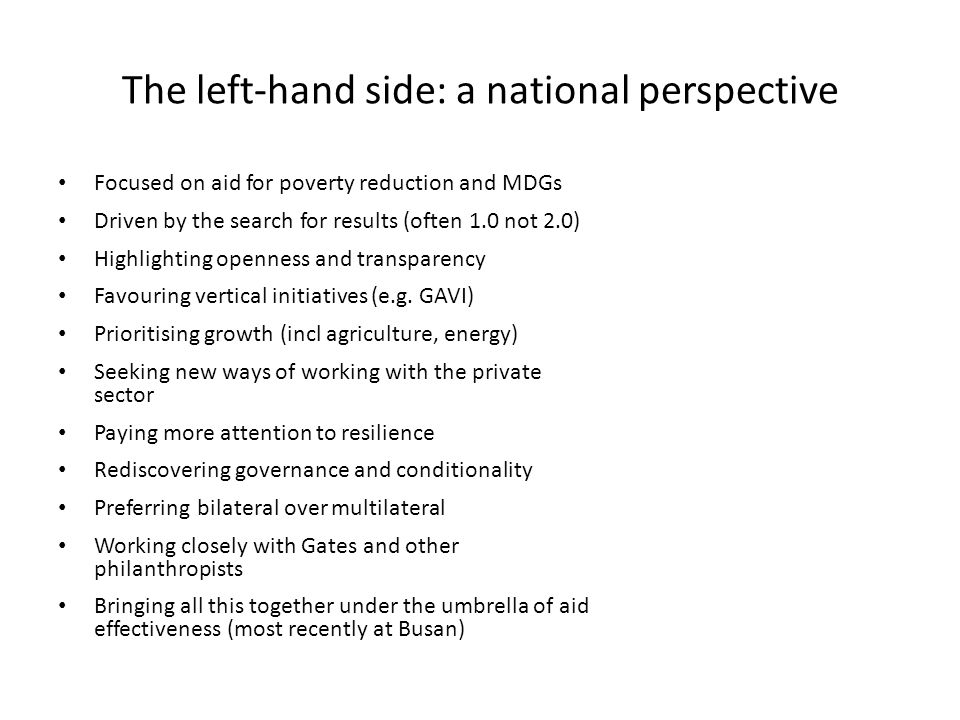 The left-hand side: a national perspective Focused on aid for poverty reduction and MDGs Driven by the search for results (often 1.0 not 2.0) Highlighting openness and transparency Favouring vertical initiatives (e.g.