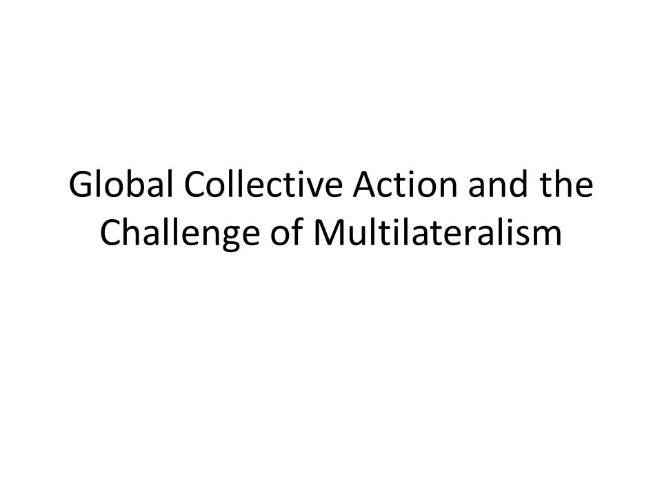 Global Collective Action and the Challenge of Multilateralism