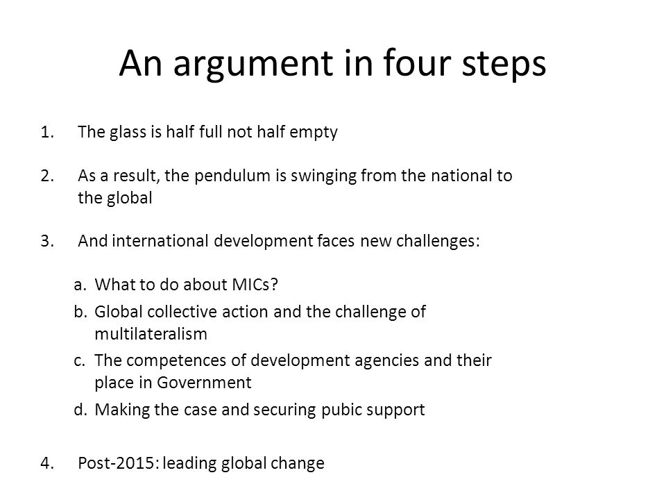 An argument in four steps 1.The glass is half full not half empty 2.As a result, the pendulum is swinging from the national to the global 3.And international development faces new challenges: a.What to do about MICs.