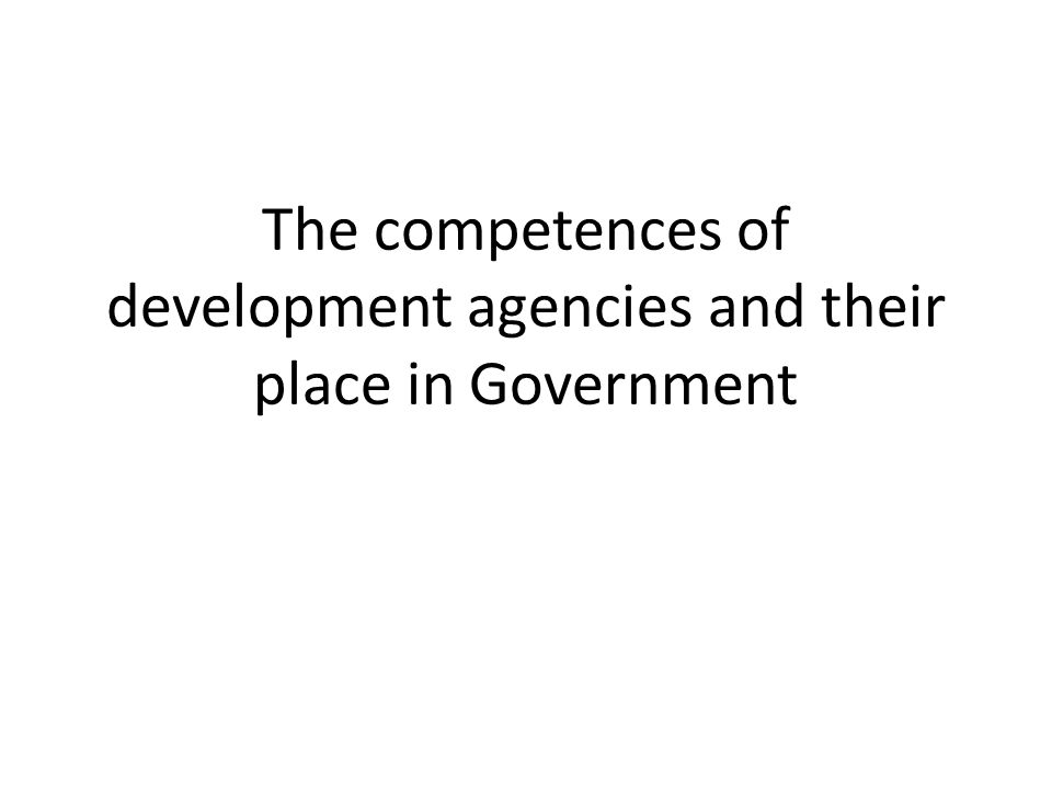 The competences of development agencies and their place in Government