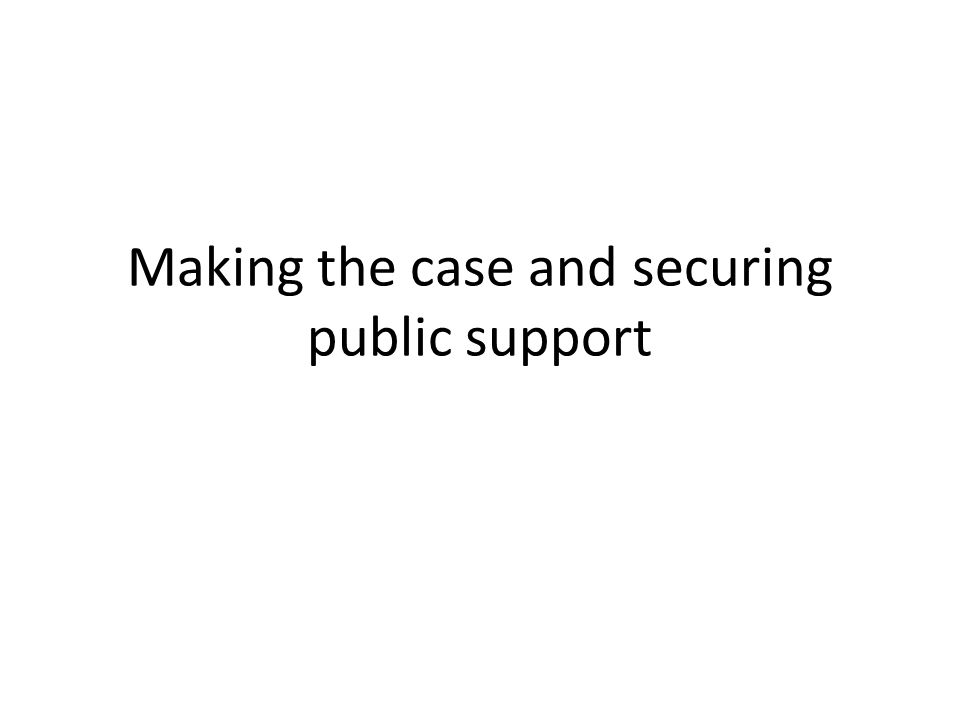 Making the case and securing public support