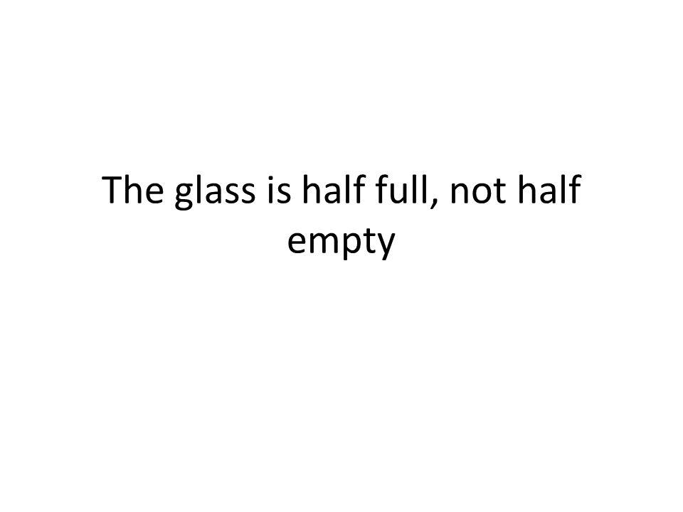 The glass is half full, not half empty