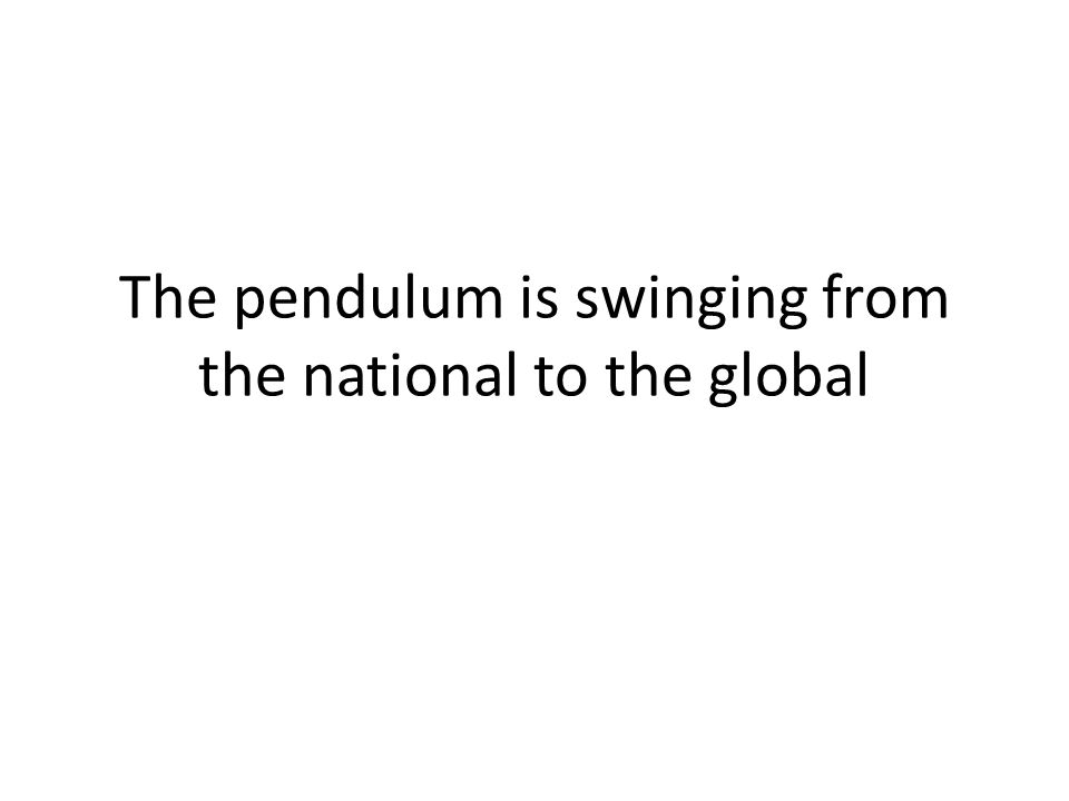 The pendulum is swinging from the national to the global