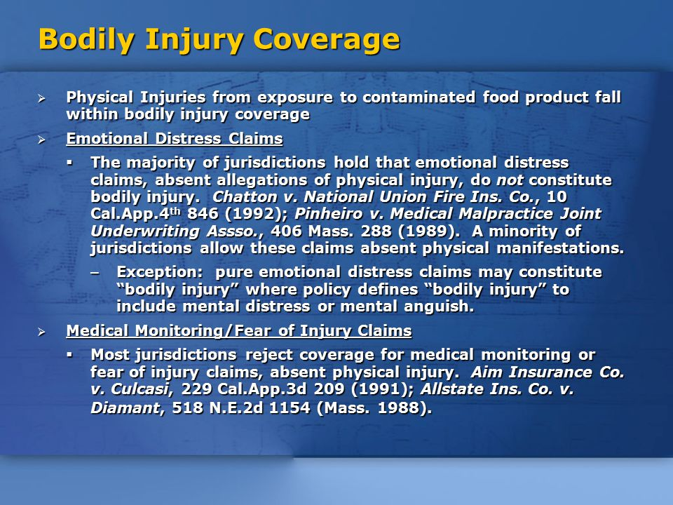 Bodily Injury Coverage  Physical Injuries from exposure to contaminated food product fall within bodily injury coverage  Emotional Distress Claims  The majority of jurisdictions hold that emotional distress claims, absent allegations of physical injury, do not constitute bodily injury.