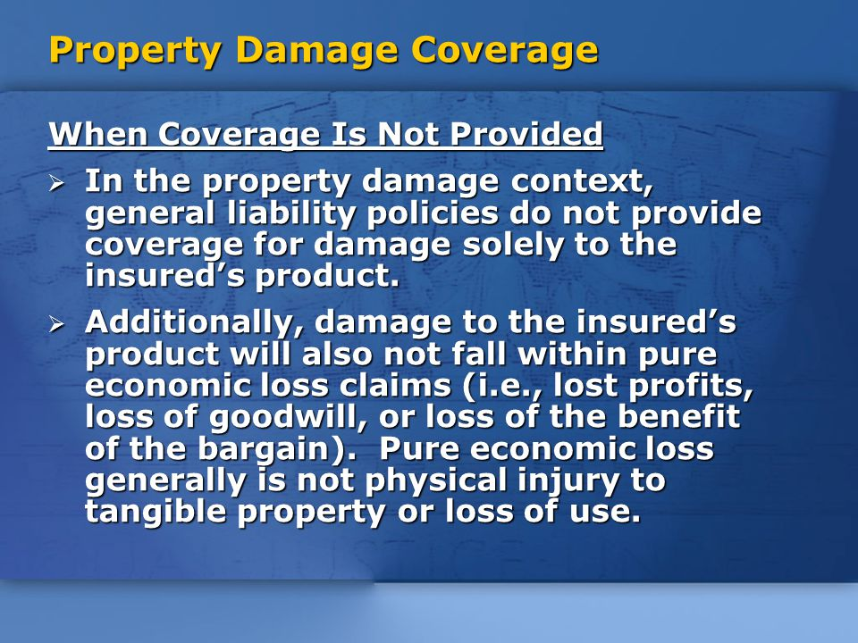 Property Damage Coverage When Coverage Is Not Provided  In the property damage context, general liability policies do not provide coverage for damage solely to the insured's product.