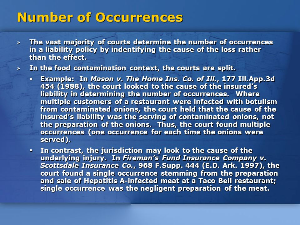 Number of Occurrences  The vast majority of courts determine the number of occurrences in a liability policy by indentifying the cause of the loss rather than the effect.