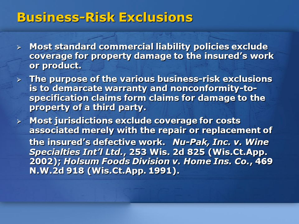 Business-Risk Exclusions  Most standard commercial liability policies exclude coverage for property damage to the insured's work or product.
