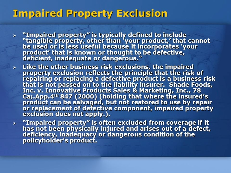 Impaired Property Exclusion  Impaired property is typically defined to include tangible property, other than 'your product,' that cannot be used or is less useful because it incorporates 'your product' that is known or thought to be defective, deficient, inadequate or dangerous.  Like the other business risk exclusions, the impaired property exclusion reflects the principle that the risk of repairing or replacing a defective product is a business risk that is not passed on to the liability insurer.