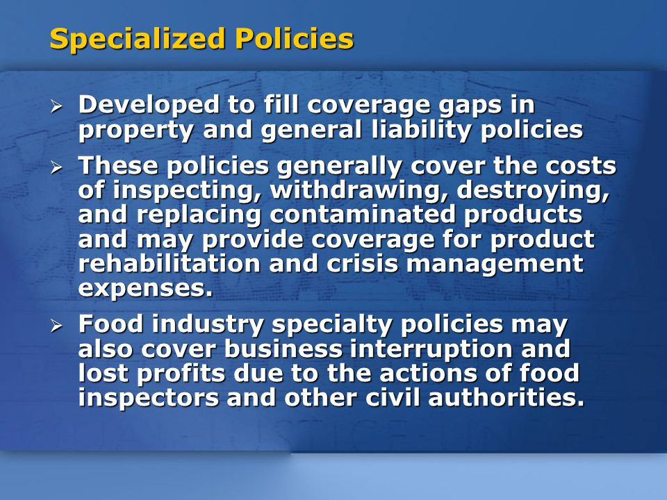 Specialized Policies  Developed to fill coverage gaps in property and general liability policies  These policies generally cover the costs of inspecting, withdrawing, destroying, and replacing contaminated products and may provide coverage for product rehabilitation and crisis management expenses.
