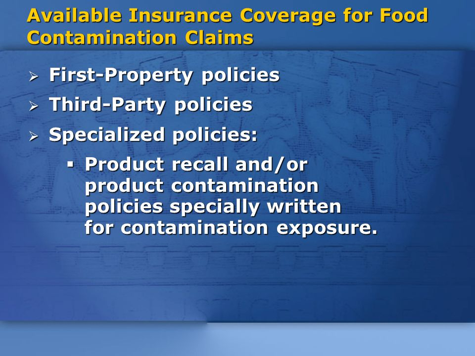 Available Insurance Coverage for Food Contamination Claims  First-Property policies  Third-Party policies  Specialized policies:  Product recall and/or product contamination policies specially written for contamination exposure.