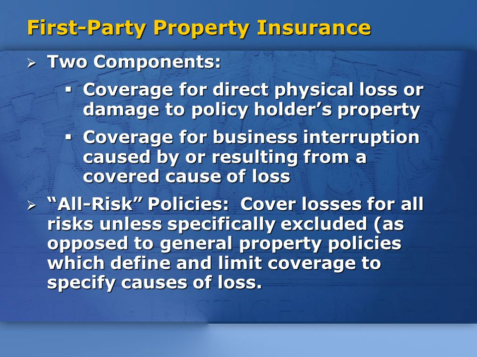 First-Party Property Insurance  Two Components:  Coverage for direct physical loss or damage to policy holder's property  Coverage for business interruption caused by or resulting from a covered cause of loss  All-Risk Policies: Cover losses for all risks unless specifically excluded (as opposed to general property policies which define and limit coverage to specify causes of loss.