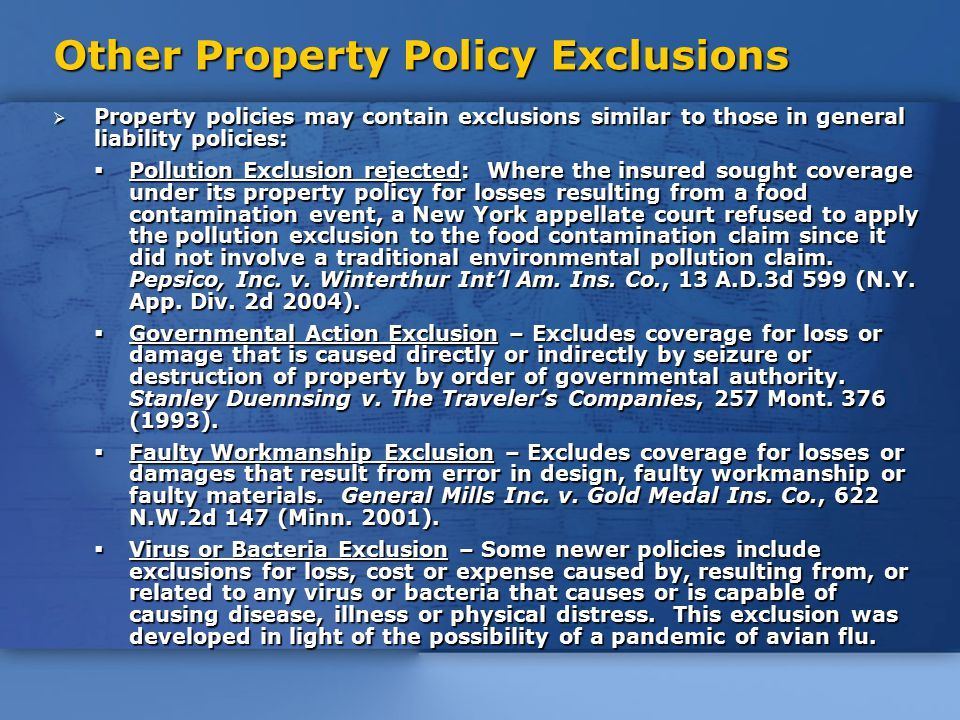 Other Property Policy Exclusions  Property policies may contain exclusions similar to those in general liability policies:  Pollution Exclusion rejected: Where the insured sought coverage under its property policy for losses resulting from a food contamination event, a New York appellate court refused to apply the pollution exclusion to the food contamination claim since it did not involve a traditional environmental pollution claim.