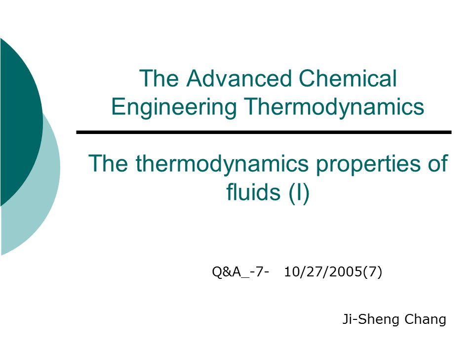 The Advanced Chemical Engineering Thermodynamics The thermodynamics properties of fluids (I) Q&A_-7- 10/27/2005(7) Ji-Sheng Chang